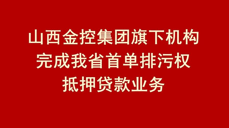 山西金控集团旗下机构完成我省首单排污权抵押贷款业务